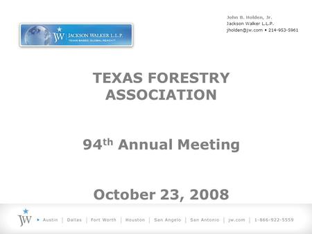 TEXAS FORESTRY ASSOCIATION 94 th Annual Meeting October 23, 2008 John B. Holden, Jr. Jackson Walker L.L.P. 214-953-5961.