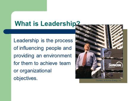 What is Leadership? Leadership is the process of influencing people and providing an environment for them to achieve team or organizational objectives.