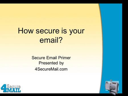 How secure is your email? Secure Email Primer Presented by 4SecureMail.com.