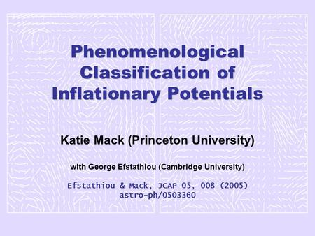Phenomenological Classification of Inflationary Potentials Katie Mack (Princeton University) with George Efstathiou (Cambridge University) Efstathiou &