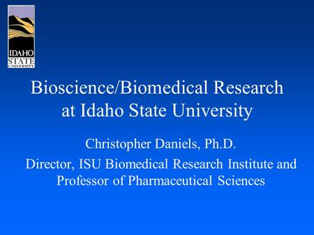 Bioscience/Biomedical Research at Idaho State University Christopher Daniels, Ph.D. Director, ISU Biomedical Research Institute and Professor of Pharmaceutical.