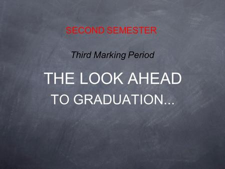THE LOOK AHEAD TO GRADUATION... SECOND SEMESTER Third Marking Period.