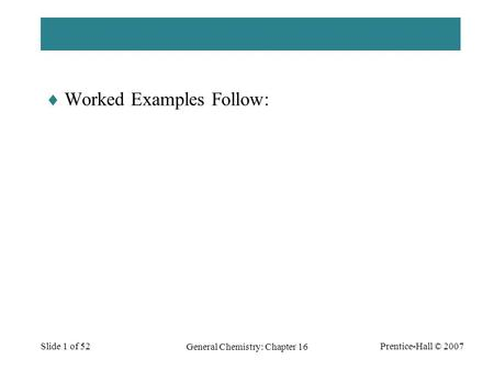 Prentice-Hall © 2007 General Chemistry: Chapter 16 Slide 1 of 52  Worked Examples Follow: