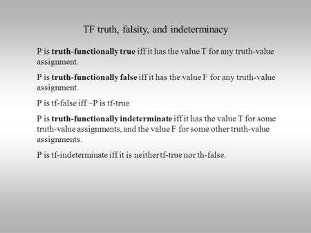 TF truth, falsity, and indeterminacy P is truth-functionally true iff it has the value T for any truth-value assignment. P is truth-functionally false.