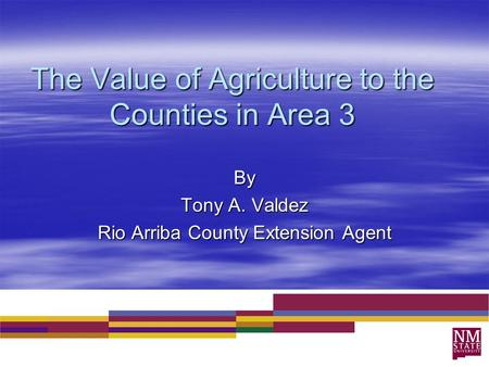 The Value of Agriculture to the Counties in Area 3 By Tony A. Valdez Rio Arriba County Extension Agent.