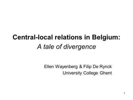 1 Central-local relations in Belgium: A tale of divergence Ellen Wayenberg & Filip De Rynck University College Ghent.