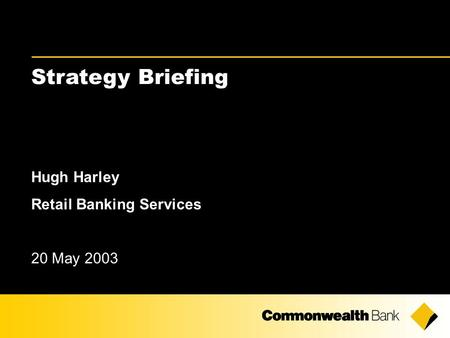 Strategy Briefing Hugh Harley Retail Banking Services 20 May 2003.