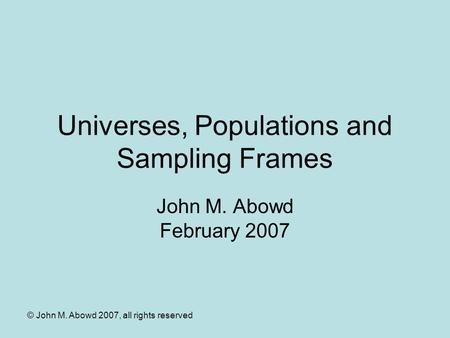 © John M. Abowd 2007, all rights reserved Universes, Populations and Sampling Frames John M. Abowd February 2007.