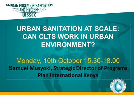 URBAN SANITATION AT SCALE: CAN CLTS WORK IN URBAN ENVIRONMENT? Monday, 10th October 15.30-18.00 S amuel Musyoki, Strategic Director of Programs Plan International.