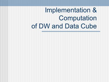 Implementation & Computation of DW and Data Cube.