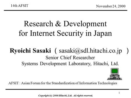 Copyright (c) 2000 Hitachi, Ltd. All rights reserved. 1 Research & Development for <strong>Internet</strong> Security in Japan November 24, 2000 Ryoichi Sasaki (
