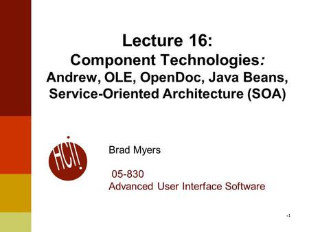 Lecture 16: Component Technologies: Andrew, OLE, OpenDoc, Java Beans, Service-Oriented Architecture (SOA) Brad Myers 05-830 Advanced User Interface Software.