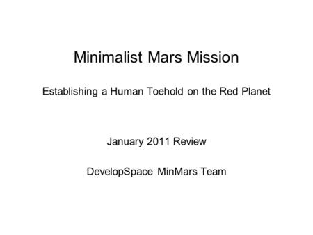 Minimalist Mars Mission Establishing a Human Toehold on the Red Planet January 2011 Review DevelopSpace MinMars Team.