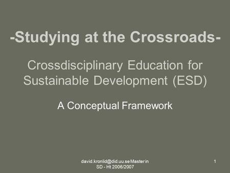 Master in SD - Ht 2006/2007 1 Crossdisciplinary Education for Sustainable Development (ESD) A Conceptual Framework -Studying at.