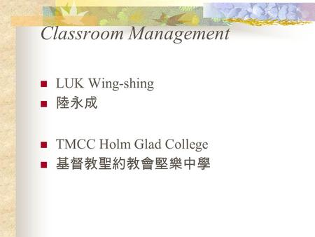Classroom Management LUK Wing-shing 陸永成 TMCC Holm Glad College