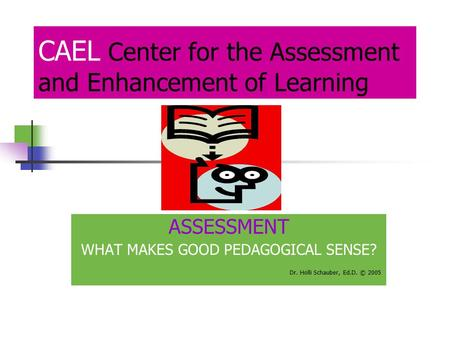 CAEL Center for the Assessment and Enhancement of Learning ASSESSMENT WHAT MAKES GOOD PEDAGOGICAL SENSE? Dr. Holli Schauber, Ed.D. © 2005.