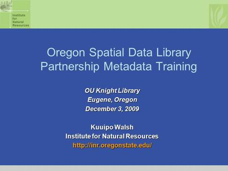 Oregon Spatial Data Library Partnership Metadata Training OU Knight Library Eugene, Oregon December 3, 2009 Kuuipo Walsh Institute for Natural Resources.
