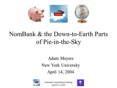 Semantic Annotation Meeting April 14, 2005 NomBank & the Down-to-Earth Parts of Pie-in-the-Sky Adam Meyers New York University April 14, 2004.