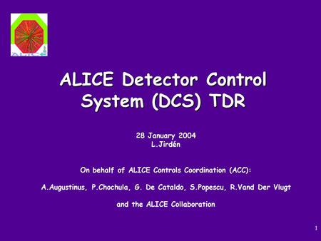 1 ALICE Detector Control System (DCS) TDR 28 January 2004 L.Jirdén On behalf of ALICE Controls Coordination (ACC): A.Augustinus, P.Chochula, G. De Cataldo,