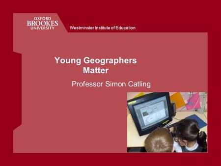 Westminster Institute of Education Young Geographers Matter Professor Simon Catling.