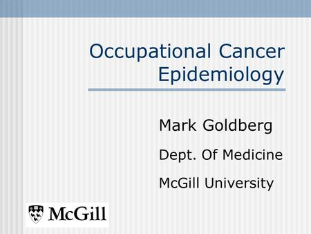 Occupational Cancer Epidemiology Mark Goldberg Dept. Of Medicine McGill University.