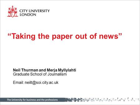 "Neil Thurman and Merja Myllylahti Graduate School of Journalism   ""Taking the paper out of news"""