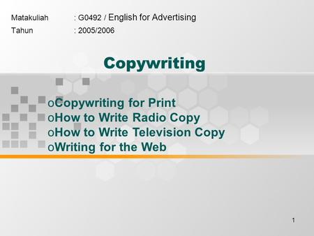 1 Copywriting Matakuliah: G0492 / English for Advertising Tahun: 2005/2006 oCopywriting for Print oHow to Write Radio Copy oHow to Write Television Copy.