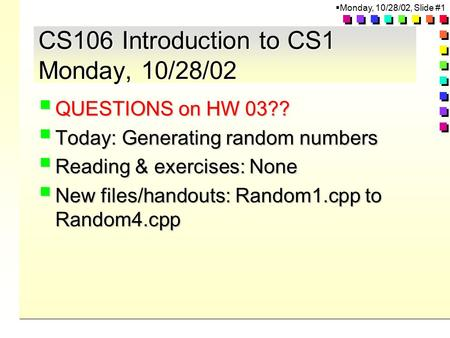  Monday, 10/28/02, Slide #1 CS106 Introduction to CS1 Monday, 10/28/02  QUESTIONS on HW 03??  Today: Generating random numbers  Reading & exercises: