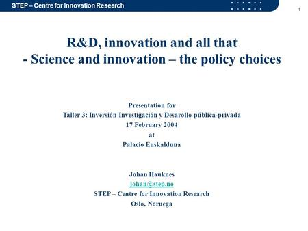 STEP – Centre for Innovation Research 1 R&D, innovation and all that - Science and innovation – the policy choices Presentation for Taller 3: Inversión.