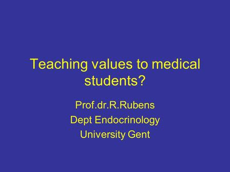 Teaching values to medical students? Prof.dr.R.Rubens Dept Endocrinology University Gent.