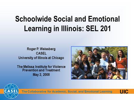 The Collaborative for Academic, Social, and Emotional Learning UIC Schoolwide Social and Emotional Learning in Illinois: SEL 201 Roger P. Weissberg CASEL.