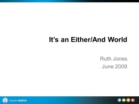 It's an Either/And World Ruth Jones June 2009. Ingram Content Companies Physical storage and access to physical channels Print-on-demand and inventory.