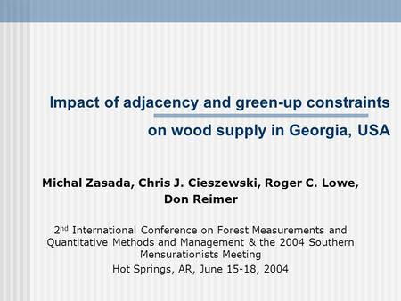 Impact of adjacency and green-up constraints on wood supply in Georgia, USA Michal Zasada, Chris J. Cieszewski, Roger C. Lowe, Don Reimer 2 nd International.
