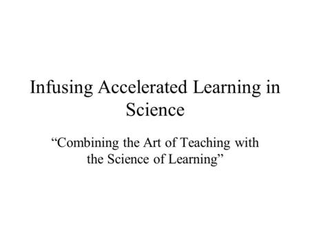 "Infusing Accelerated Learning in Science ""Combining the Art of Teaching with the Science of Learning"""