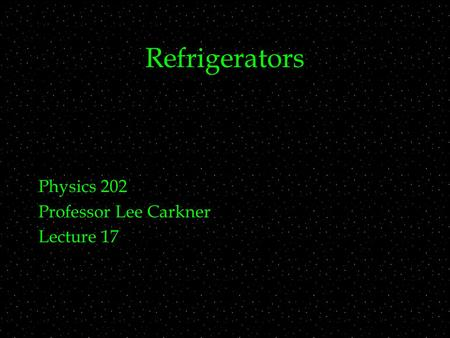 Refrigerators Physics 202 Professor Lee Carkner Lecture 17.