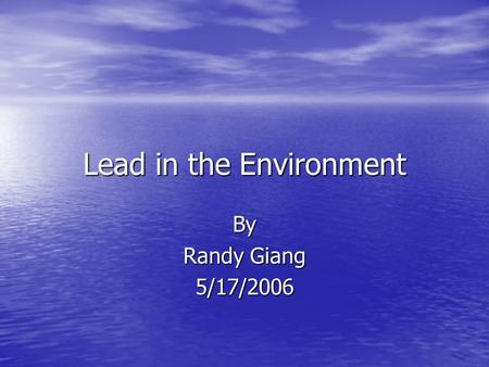 Lead in the Environment By Randy Giang 5/17/2006.