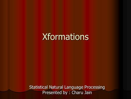 Xformations Statistical Natural Language Processing Presented by : Charu Jain.