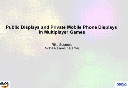 Public Displays and Private Mobile Phone Displays in Multiplayer Games Riku Suomela Nokia Research Center.