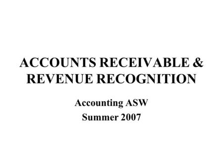 ACCOUNTS RECEIVABLE & REVENUE RECOGNITION Accounting ASW Summer 2007.
