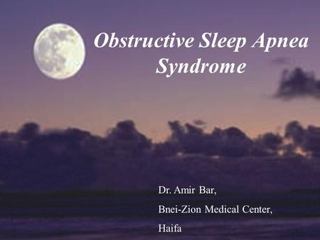 Obstructive Sleep Apnea Syndrome Dr. Amir Bar, Bnei-Zion Medical Center, Haifa.
