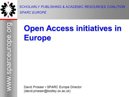1 www.sparceurope.org 1 SCHOLARLY PUBLISHING & ACADEMIC RESOURCES COALITION SPARC EUROPE Open Access initiatives in Europe David Prosser SPARC Europe Director.