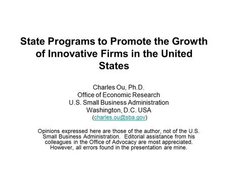 State Programs to Promote the Growth <strong>of</strong> Innovative Firms <strong>in</strong> the United States Charles Ou, Ph.D. Office <strong>of</strong> <strong>Economic</strong> Research U.S. Small Business Administration.