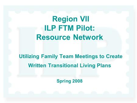 Region VII ILP FTM Pilot: Resource Network Utilizing Family Team Meetings to Create Written Transitional Living Plans Spring 2008.