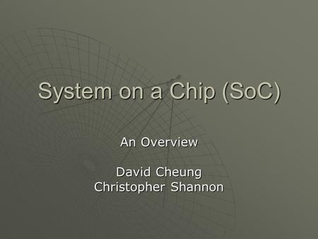 System on a Chip (SoC) An Overview David Cheung Christopher Shannon.