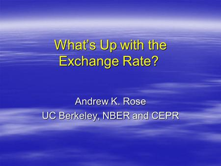 What's Up with the Exchange Rate? What's Up with the Exchange Rate? Andrew K. Rose UC Berkeley, NBER and CEPR.