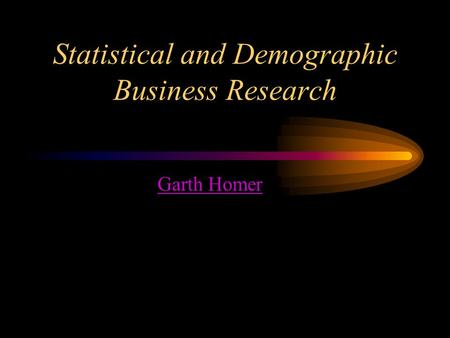 Statistical and Demographic Business Research Garth Homer.