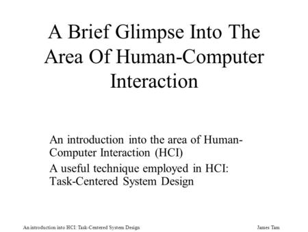 James Tam An introduction into HCI: Task-Centered System Design A Brief Glimpse Into The Area Of Human-Computer Interaction An introduction into the area.