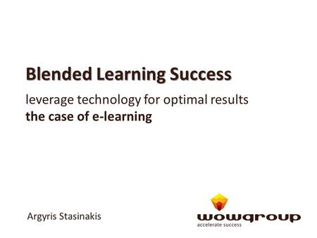 Blended Learning Success leverage technology for optimal results the case of e-learning Argyris Stasinakis.