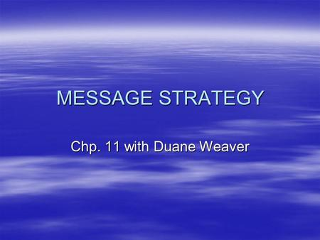 "MESSAGE STRATEGY Chp. 11 with Duane Weaver. Message Strategy  Consists of objectives and methods to communicate ""core idea""/message."