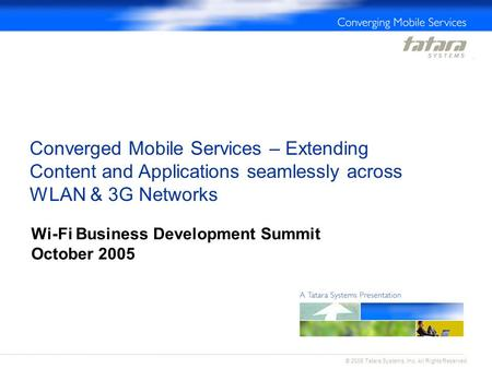 Converged Mobile Services – Extending Content and Applications seamlessly across WLAN & 3G Networks Wi-Fi Business Development Summit October 2005 © 2005.